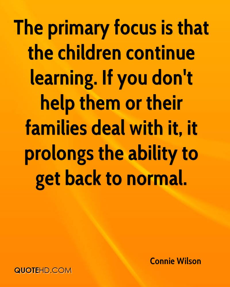 The primary focus is that the children continue learning. If you don't help them or their families deal with it, it prolongs the ability to get back to normal.