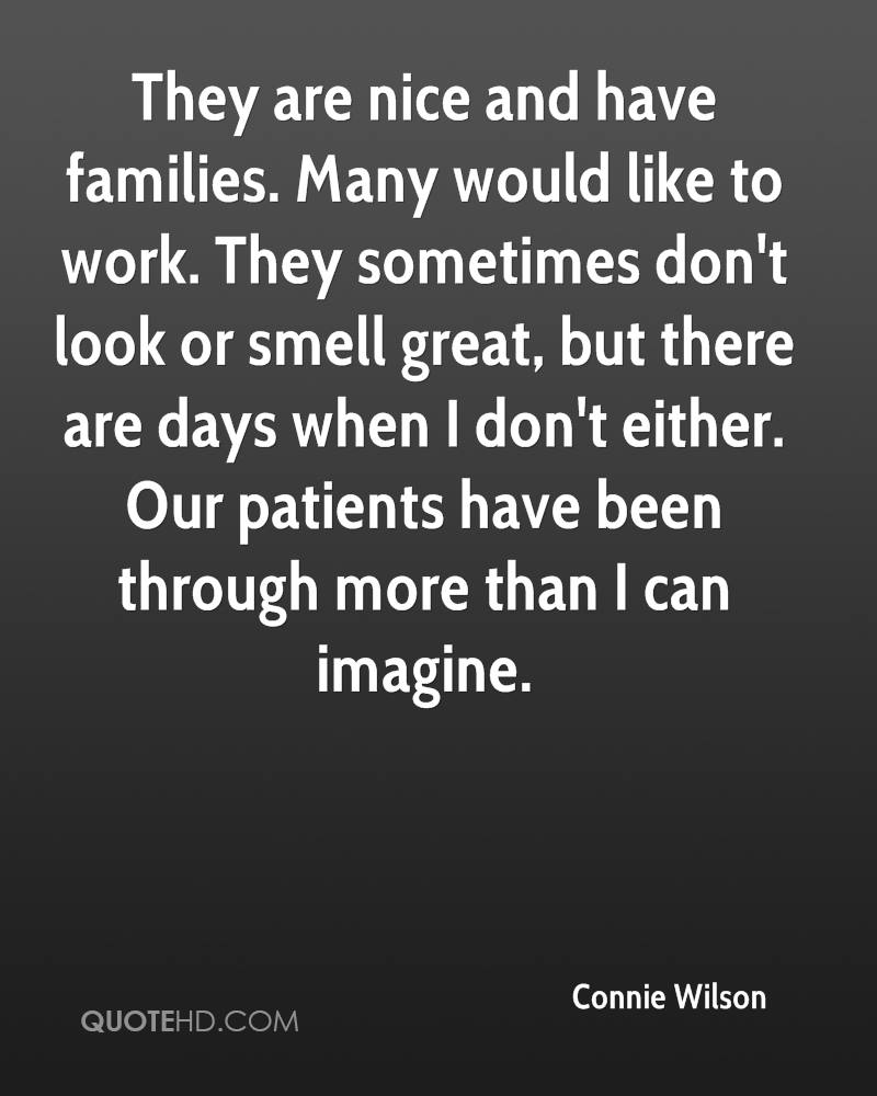 They are nice and have families. Many would like to work. They sometimes don't look or smell great, but there are days when I don't either. Our patients have been through more than I can imagine.