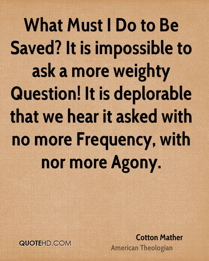 What Must I Do to Be Saved? It is impossible to ask a more weighty Question! It is deplorable that we hear it asked with no more Frequency, with nor more Agony.