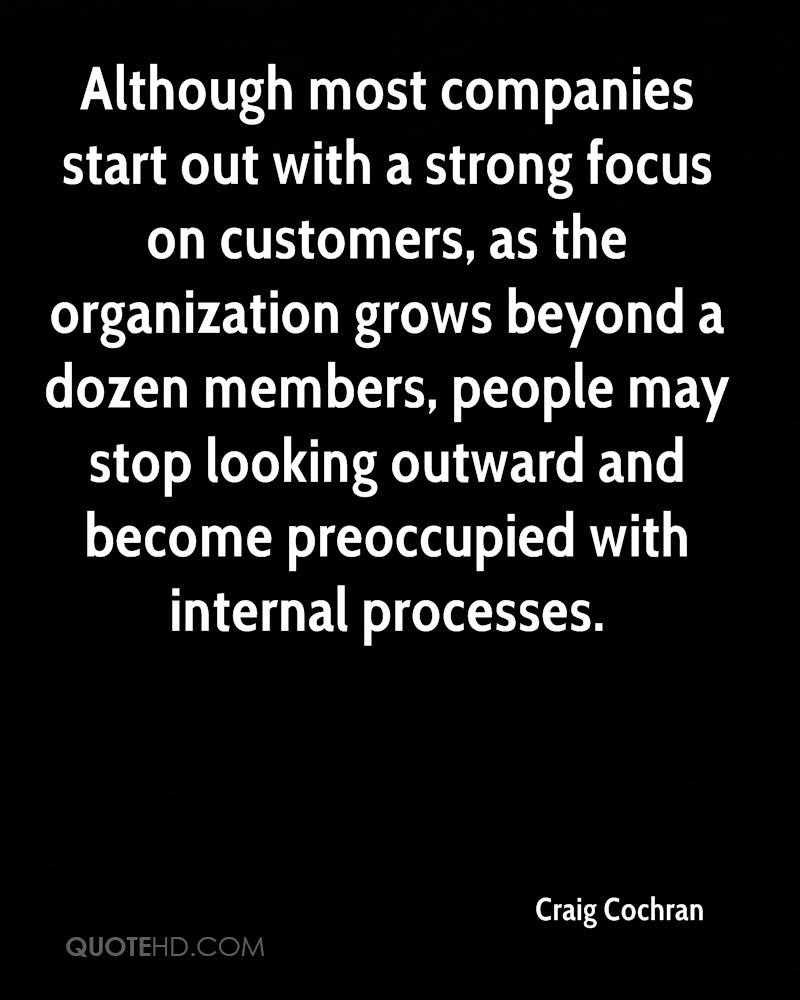 Although most companies start out with a strong focus on customers, as the organization grows beyond a dozen members, people may stop looking outward and become preoccupied with internal processes.