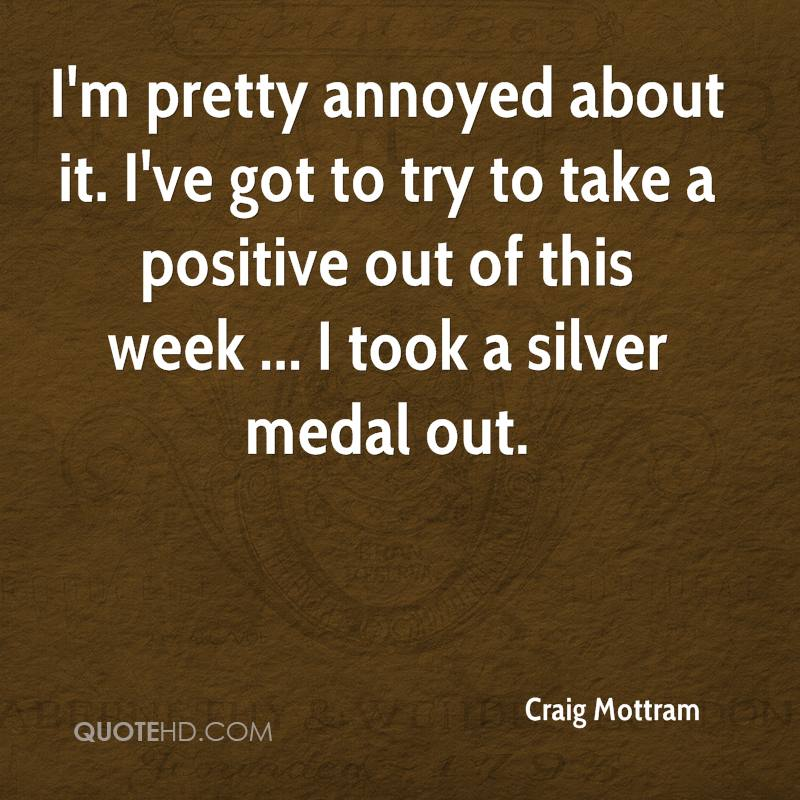 I'm pretty annoyed about it. I've got to try to take a positive out of this week ... I took a silver medal out.