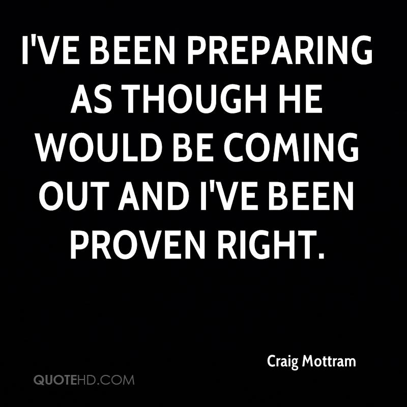 I've been preparing as though he would be coming out and I've been proven right.
