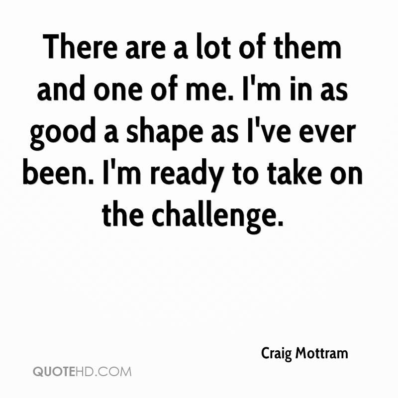 There are a lot of them and one of me. I'm in as good a shape as I've ever been. I'm ready to take on the challenge.