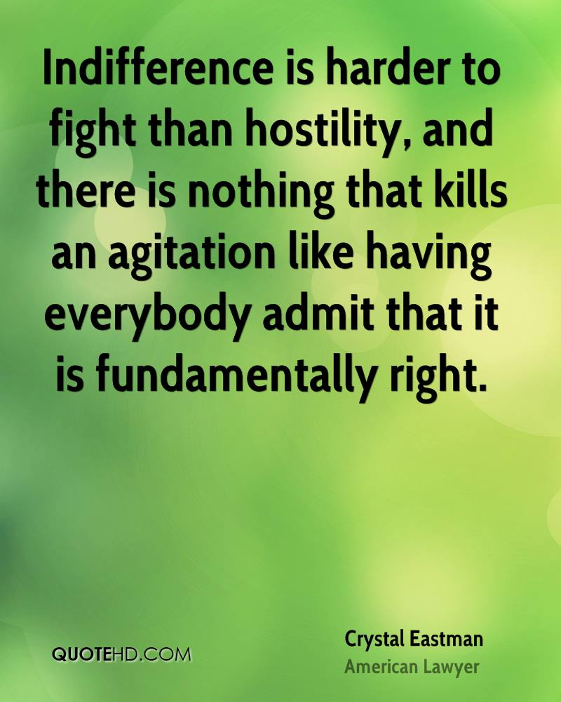 Indifference is harder to fight than hostility, and there is nothing that kills an agitation like having everybody admit that it is fundamentally right.