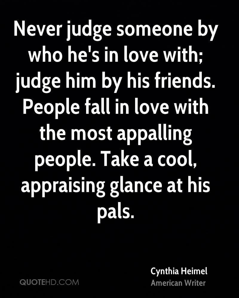 Never judge someone by who he's in love with; judge him by his friends. People fall in love with the most appalling people. Take a cool, appraising glance at his pals.