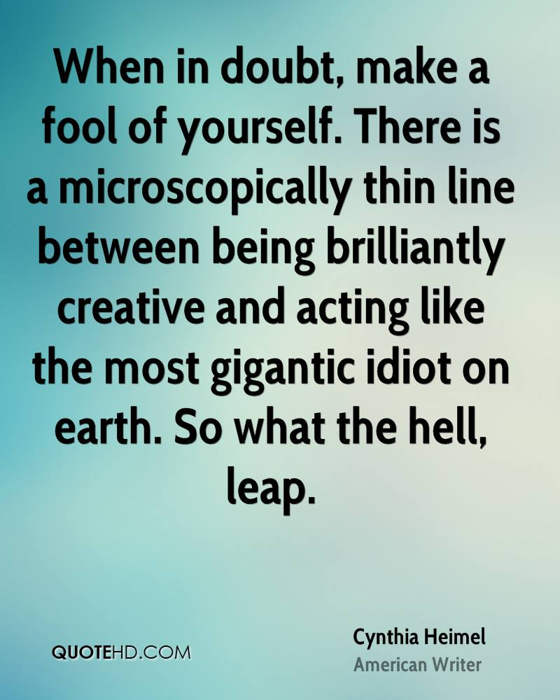 When in doubt, make a fool of yourself. There is a microscopically thin line between being brilliantly creative and acting like the most gigantic idiot on earth. So what the hell, leap.