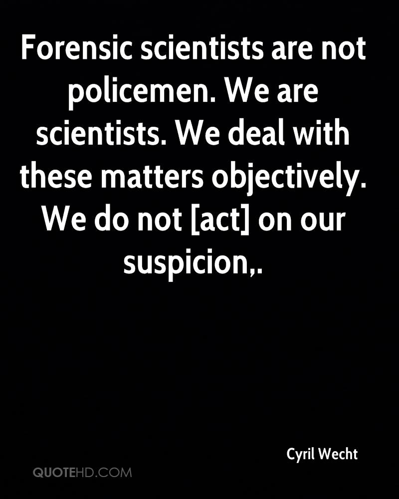Forensic scientists are not policemen. We are scientists. We deal with these matters objectively. We do not [act] on our suspicion.