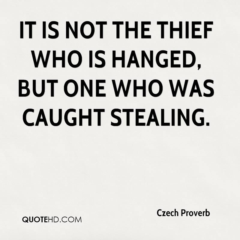 It is not the thief who is hanged, but one who was caught stealing.