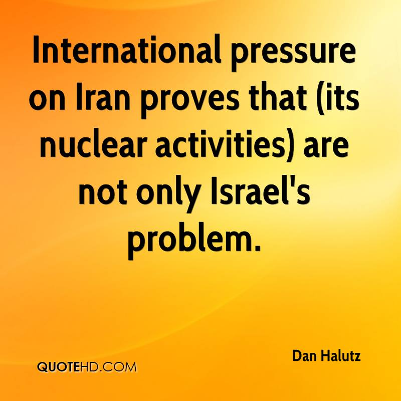 International pressure on Iran proves that (its nuclear activities) are not only Israel's problem.