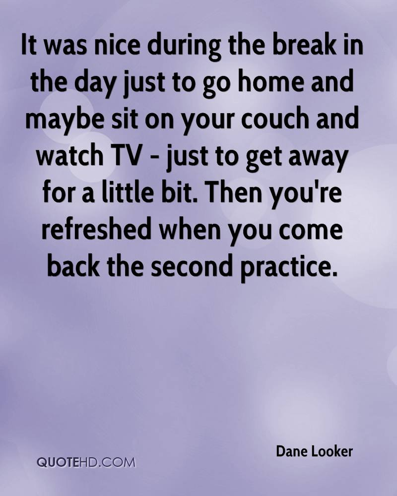 It was nice during the break in the day just to go home and maybe sit on your couch and watch TV - just to get away for a little bit. Then you're refreshed when you come back the second practice.
