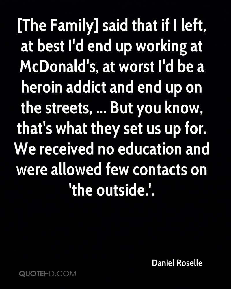 [The Family] said that if I left, at best I'd end up working at McDonald's, at worst I'd be a heroin addict and end up on the streets, ... But you know, that's what they set us up for. We received no education and were allowed few contacts on 'the outside.'.