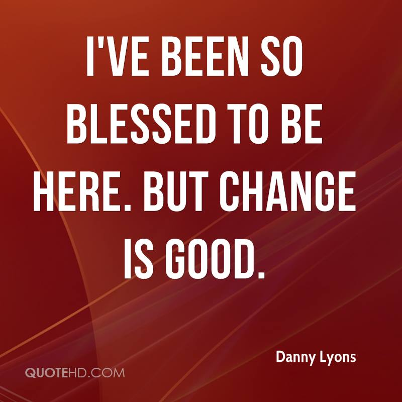 I've been so blessed to be here. But change is good.