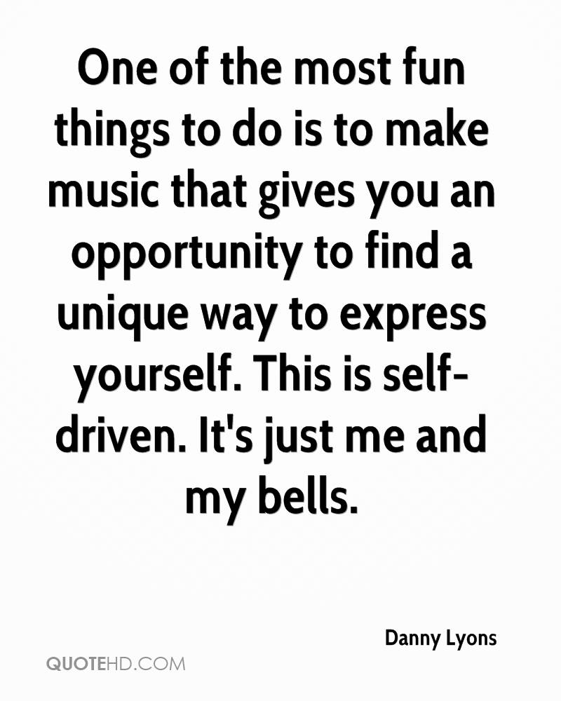One of the most fun things to do is to make music that gives you an opportunity to find a unique way to express yourself. This is self-driven. It's just me and my bells.