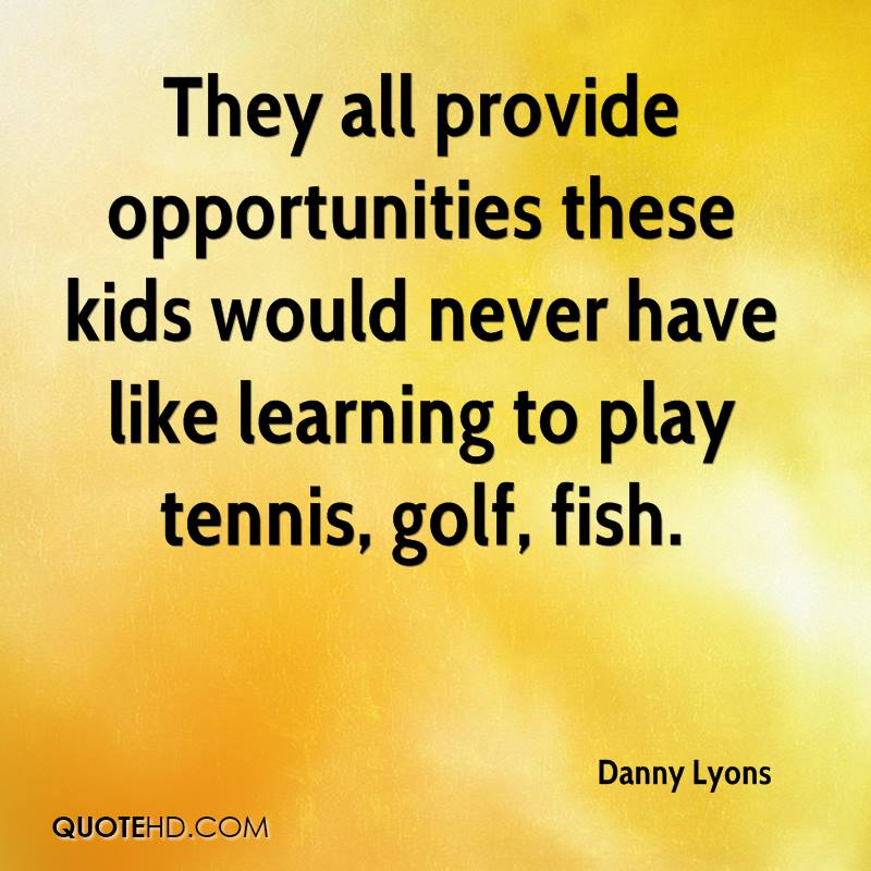 They all provide opportunities these kids would never have like learning to play tennis, golf, fish.