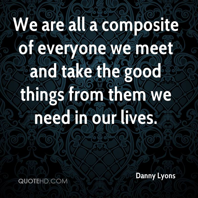 We are all a composite of everyone we meet and take the good things from them we need in our lives.