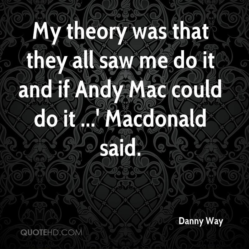 My theory was that they all saw me do it and if Andy Mac could do it ...' Macdonald said.