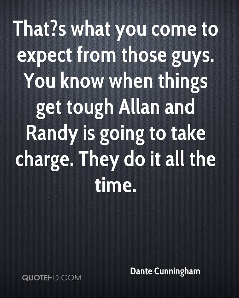 That?s what you come to expect from those guys. You know when things get tough Allan and Randy is going to take charge. They do it all the time.