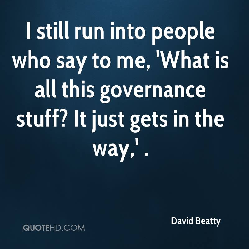 I still run into people who say to me, 'What is all this governance stuff? It just gets in the way,' .