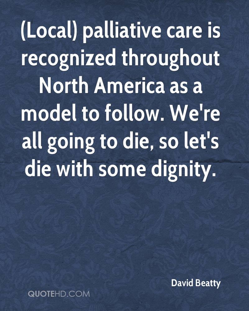 (Local) palliative care is recognized throughout North America as a model to follow. We're all going to die, so let's die with some dignity.