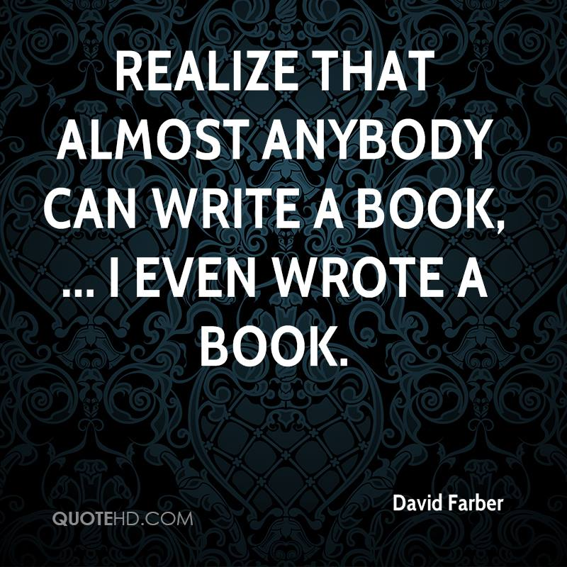 Realize that almost anybody can write a book, ... I even wrote a book.
