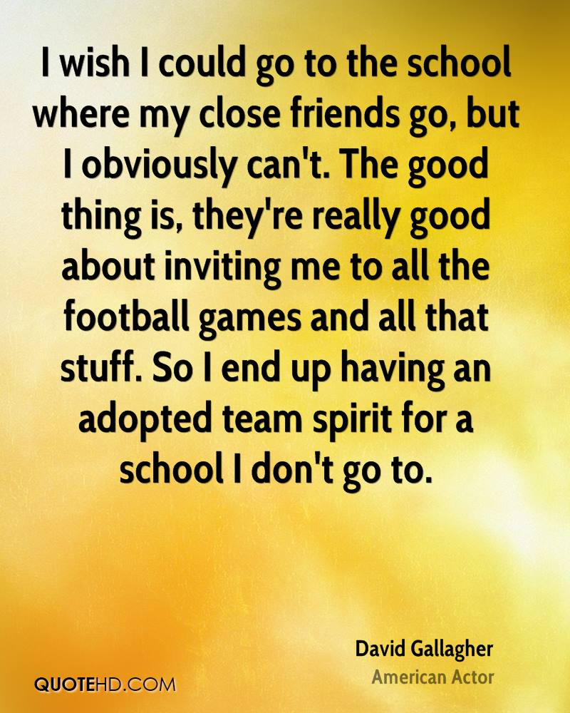I wish I could go to the school where my close friends go, but I obviously can't. The good thing is, they're really good about inviting me to all the football games and all that stuff. So I end up having an adopted team spirit for a school I don't go to.