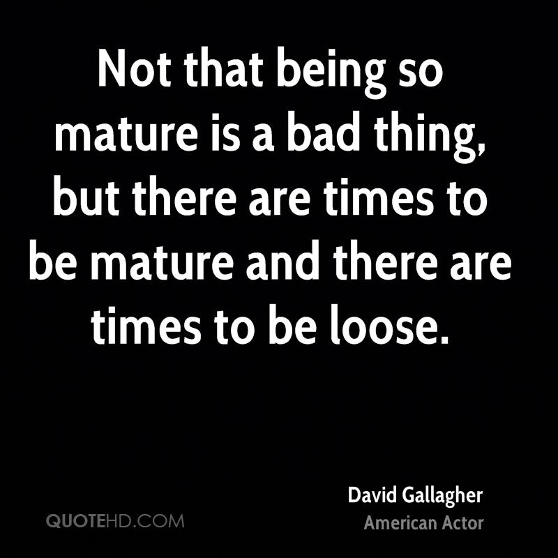 Not that being so mature is a bad thing, but there are times to be mature and there are times to be loose.