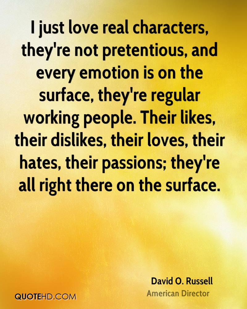 I just love real characters, they're not pretentious, and every emotion is on the surface, they're regular working people. Their likes, their dislikes, their loves, their hates, their passions; they're all right there on the surface.