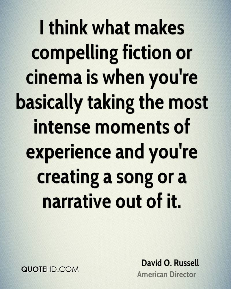 I think what makes compelling fiction or cinema is when you're basically taking the most intense moments of experience and you're creating a song or a narrative out of it.