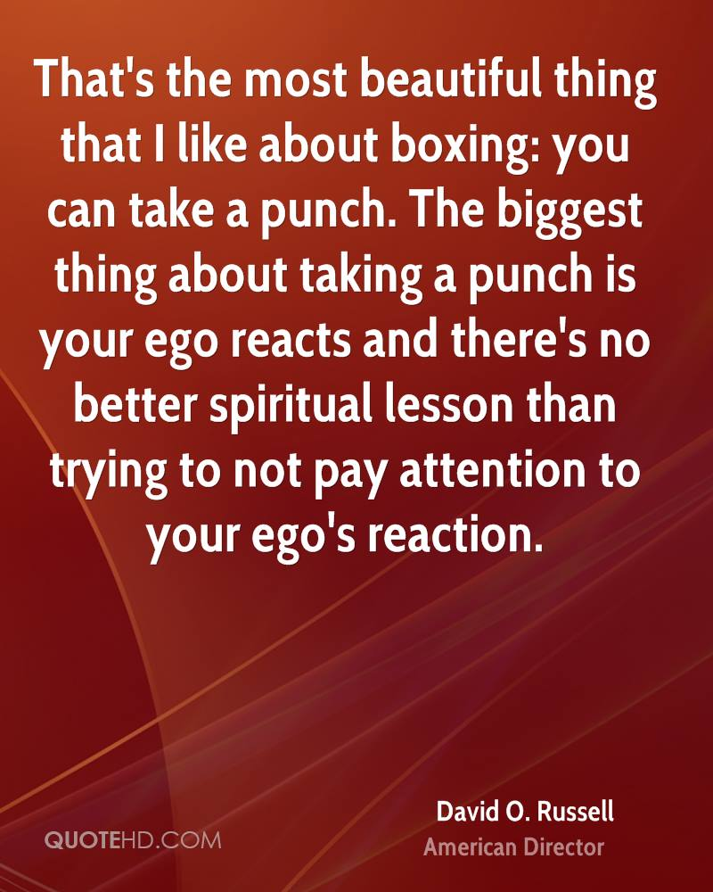 That's the most beautiful thing that I like about boxing: you can take a punch. The biggest thing about taking a punch is your ego reacts and there's no better spiritual lesson than trying to not pay attention to your ego's reaction.