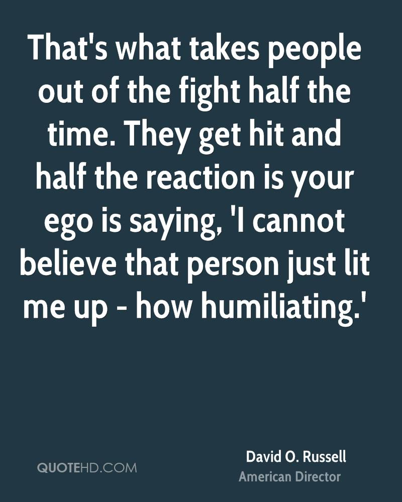 That's what takes people out of the fight half the time. They get hit and half the reaction is your ego is saying, 'I cannot believe that person just lit me up - how humiliating.'