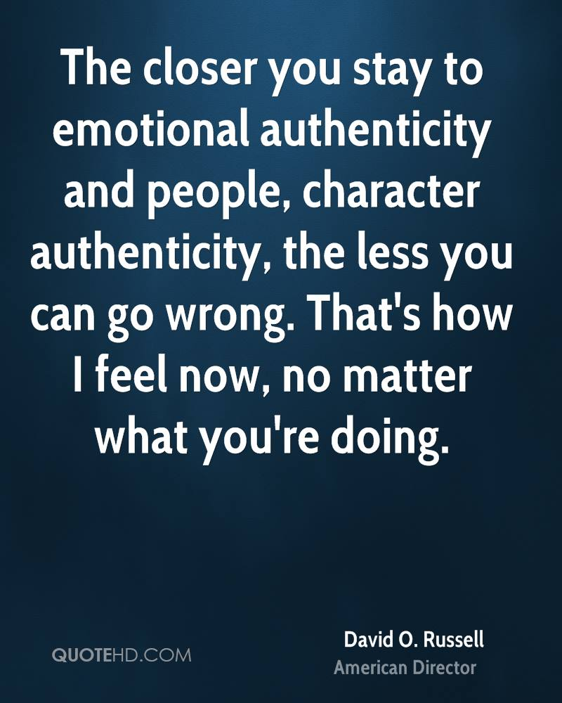 The closer you stay to emotional authenticity and people, character authenticity, the less you can go wrong. That's how I feel now, no matter what you're doing.