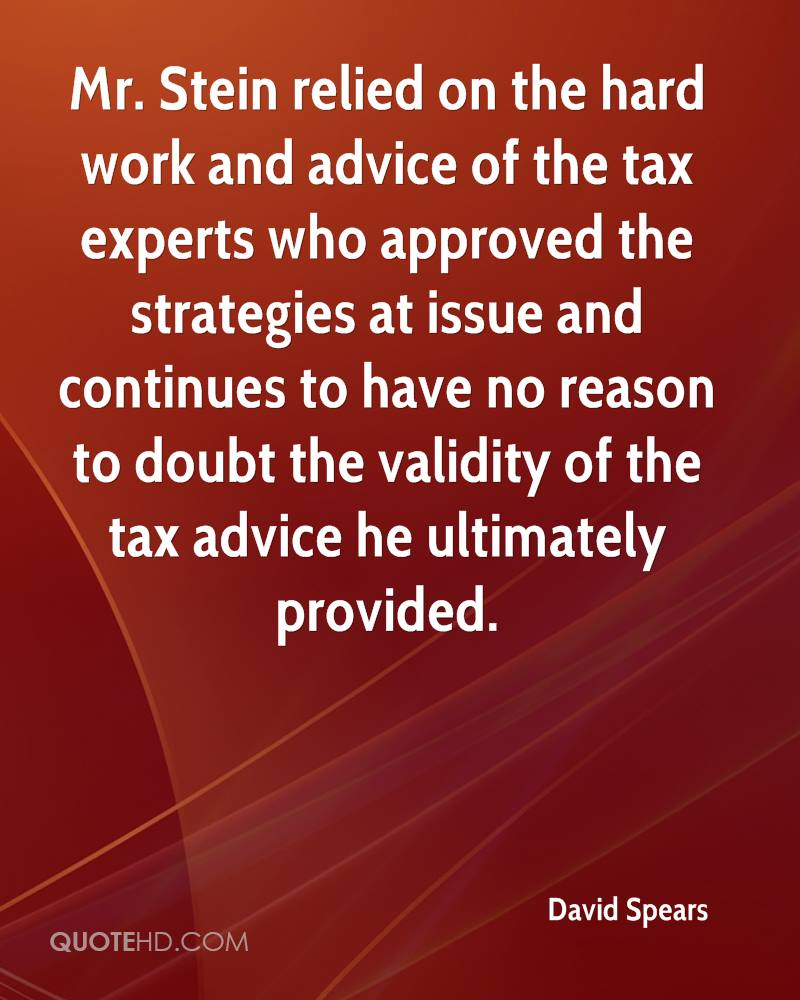 Mr. Stein relied on the hard work and advice of the tax experts who approved the strategies at issue and continues to have no reason to doubt the validity of the tax advice he ultimately provided.