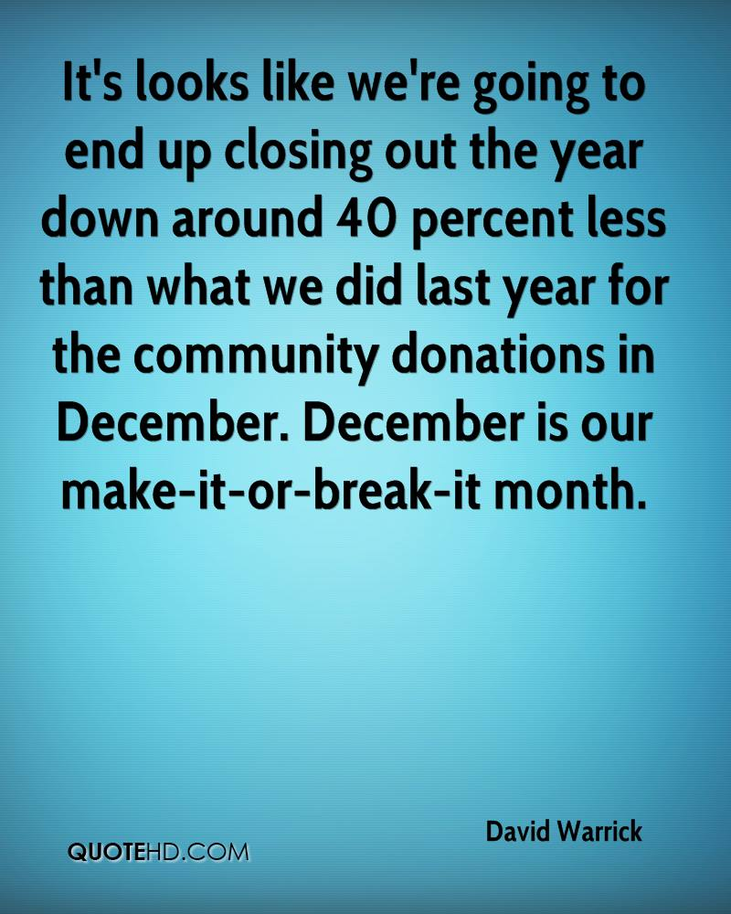It's looks like we're going to end up closing out the year down around 40 percent less than what we did last year for the community donations in December. December is our make-it-or-break-it month.