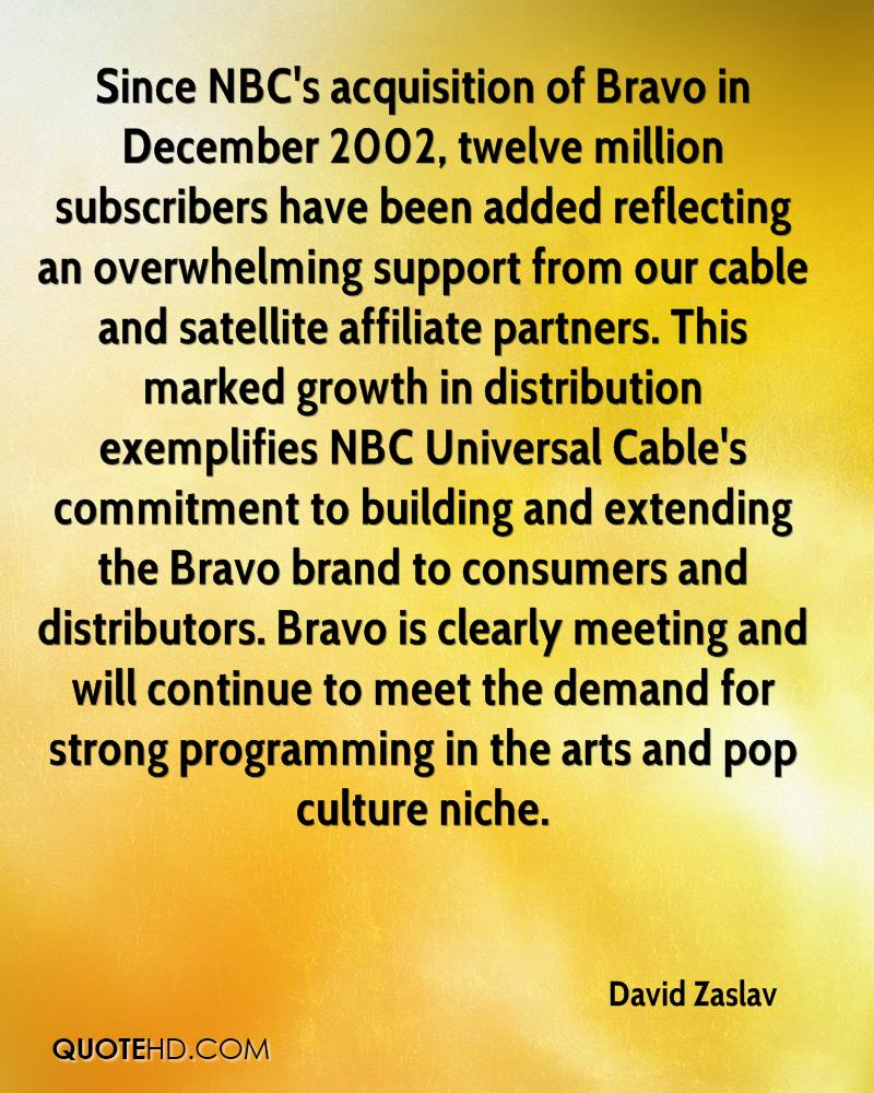 Since NBC's acquisition of Bravo in December 2002, twelve million subscribers have been added reflecting an overwhelming support from our cable and satellite affiliate partners. This marked growth in distribution exemplifies NBC Universal Cable's commitment to building and extending the Bravo brand to consumers and distributors. Bravo is clearly meeting and will continue to meet the demand for strong programming in the arts and pop culture niche.