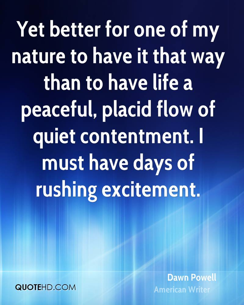 Yet better for one of my nature to have it that way than to have life a peaceful, placid flow of quiet contentment. I must have days of rushing excitement.