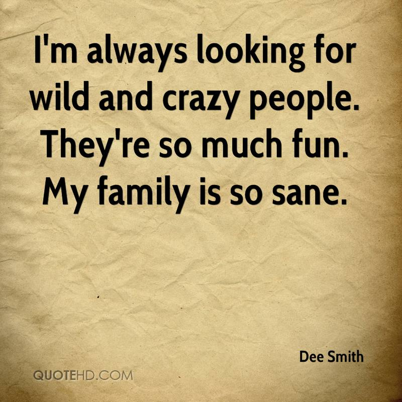 I'm always looking for wild and crazy people. They're so much fun. My family is so sane.