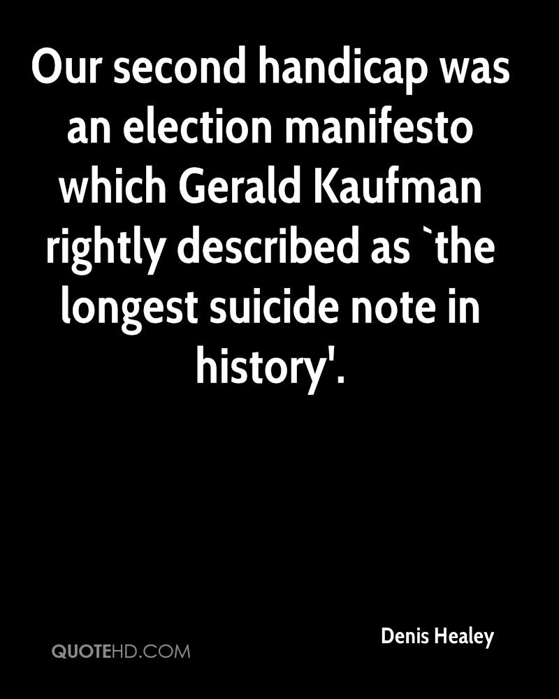 Our second handicap was an election manifesto which Gerald Kaufman rightly described as `the longest suicide note in history'.