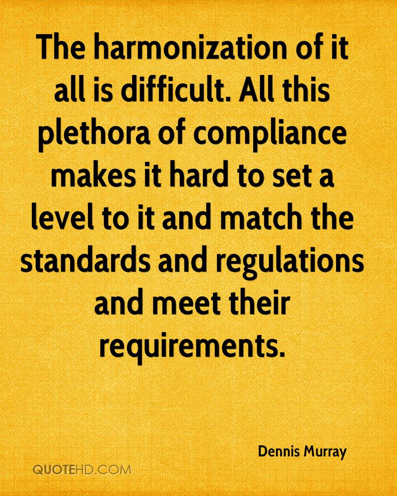 The harmonization of it all is difficult. All this plethora of compliance makes it hard to set a level to it and match the standards and regulations and meet their requirements.