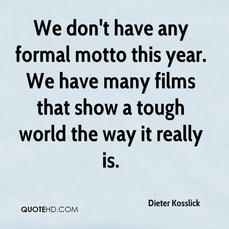 We don't have any formal motto this year. We have many films that show a tough world the way it really is.