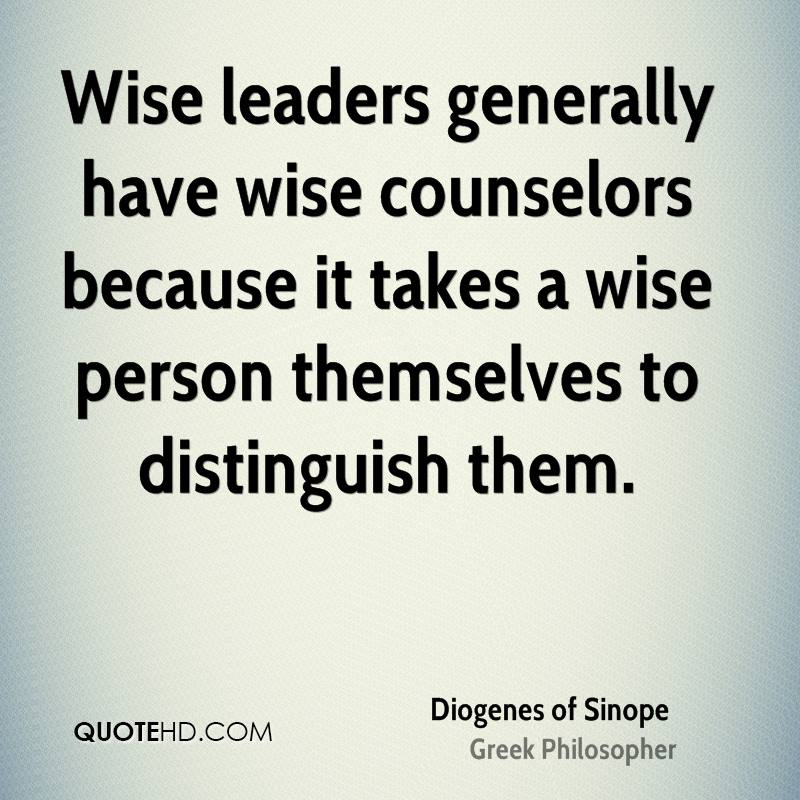 Wise leaders generally have wise counselors because it takes a wise person themselves to distinguish them.