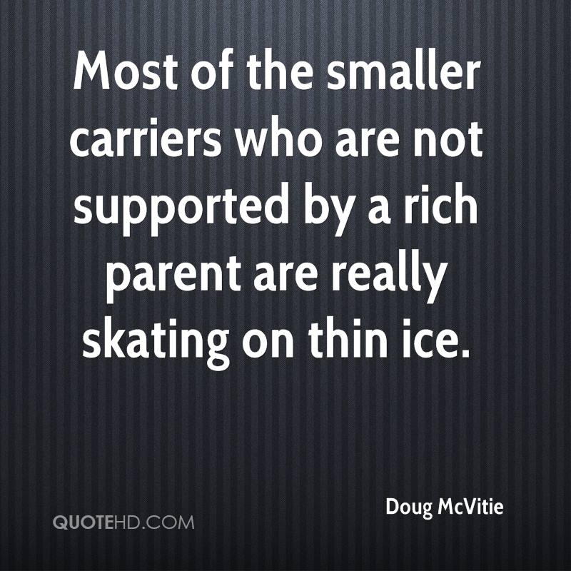 Most of the smaller carriers who are not supported by a rich parent are really skating on thin ice.