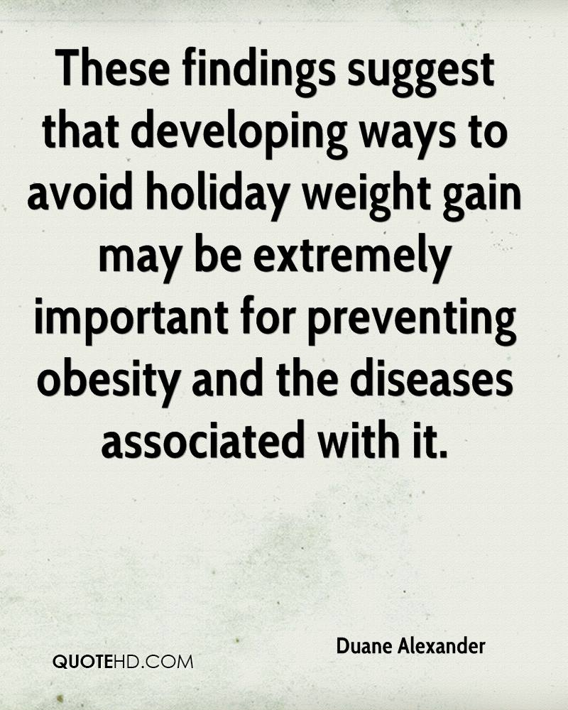 These findings suggest that developing ways to avoid holiday weight gain may be extremely important for preventing obesity and the diseases associated with it.