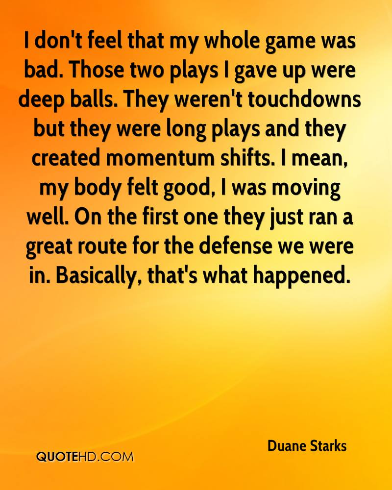I don't feel that my whole game was bad. Those two plays I gave up were deep balls. They weren't touchdowns but they were long plays and they created momentum shifts. I mean, my body felt good, I was moving well. On the first one they just ran a great route for the defense we were in. Basically, that's what happened.