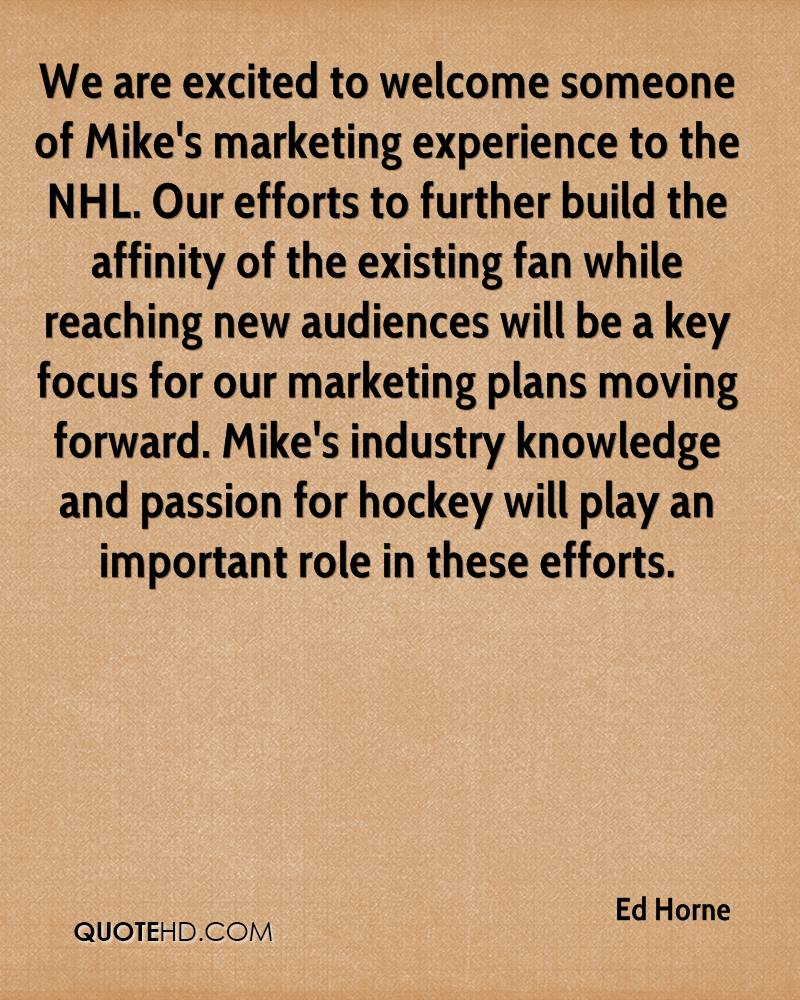 We are excited to welcome someone of Mike's marketing experience to the NHL. Our efforts to further build the affinity of the existing fan while reaching new audiences will be a key focus for our marketing plans moving forward. Mike's industry knowledge and passion for hockey will play an important role in these efforts.