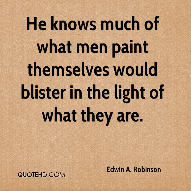 He knows much of what men paint themselves would blister in the light of what they are.