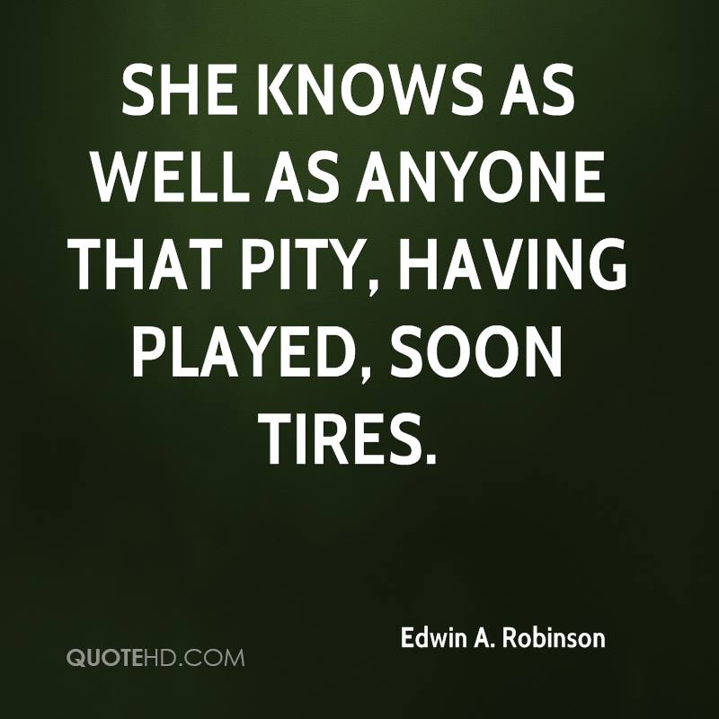 She knows as well as anyone that pity, having played, soon tires.