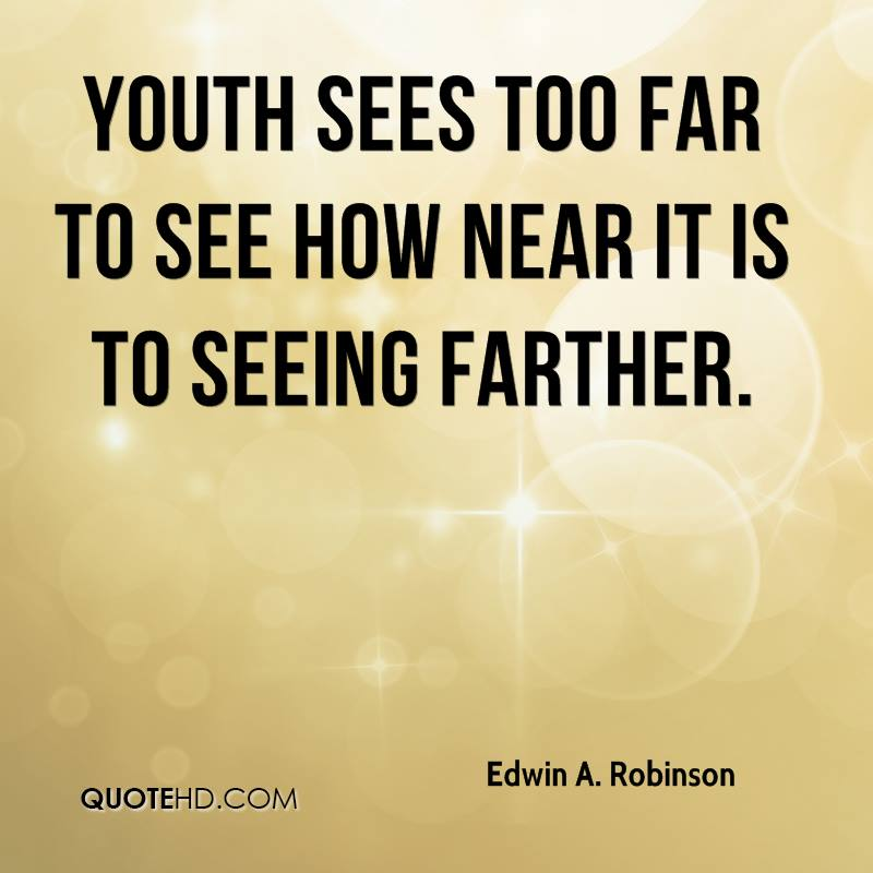 Youth sees too far to see how near it is To seeing farther.