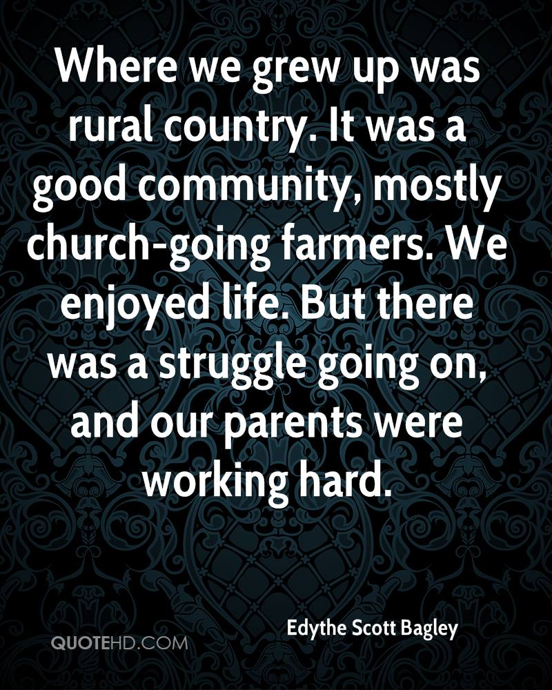 Where we grew up was rural country. It was a good community, mostly church-going farmers. We enjoyed life. But there was a struggle going on, and our parents were working hard.