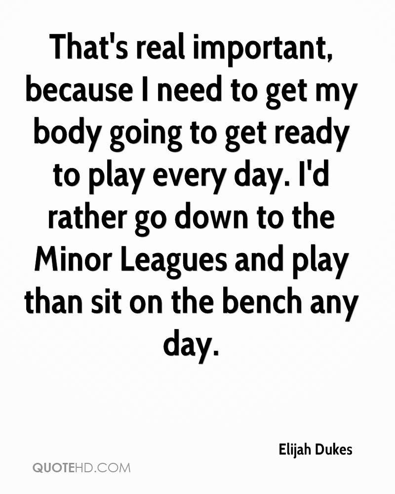 That's real important, because I need to get my body going to get ready to play every day. I'd rather go down to the Minor Leagues and play than sit on the bench any day.