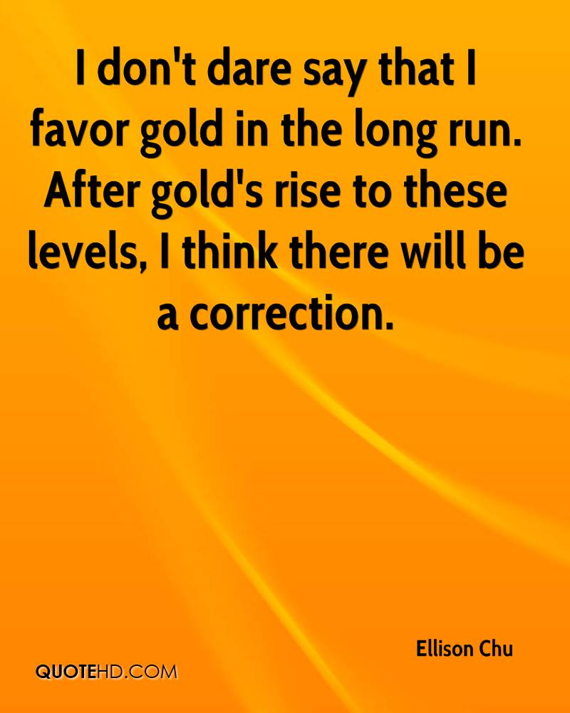I don't dare say that I favor gold in the long run. After gold's rise to these levels, I think there will be a correction.